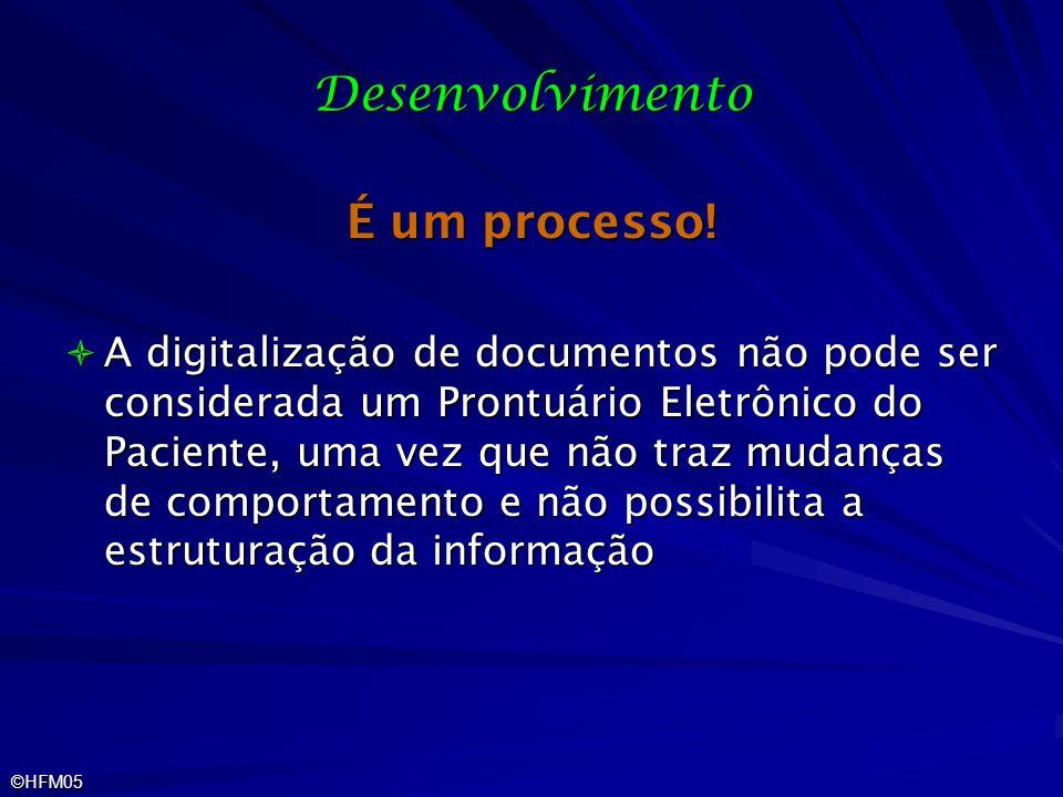 ©HFM05 Desenvolvimento É um processo! A digitalização de documentos não pode ser considerada um Prontuário Eletrônico do Paciente, uma vez que não tra