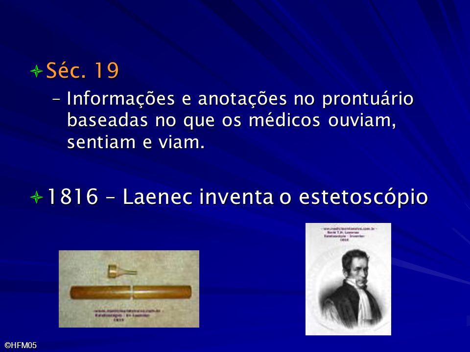 ©HFM05 Séc. 19 Séc. 19 –Informações e anotações no prontuário baseadas no que os médicos ouviam, sentiam e viam. 1816 – Laenec inventa o estetoscópio