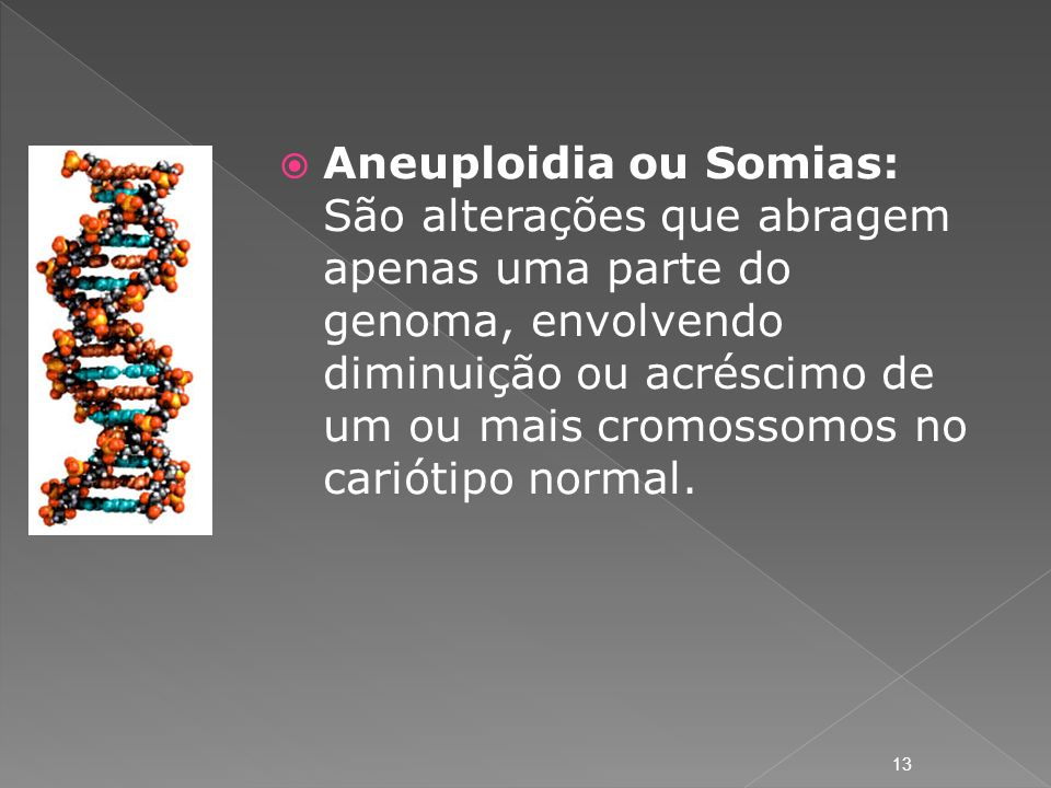 Aneuploidia ou Somias: São alterações que abragem apenas uma parte do genoma, envolvendo diminuição ou acréscimo de um ou mais cromossomos no cariótipo normal.