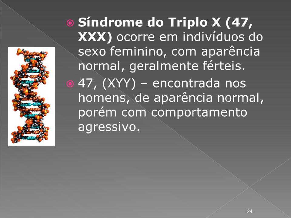 Síndrome do Triplo X (47, XXX) ocorre em indivíduos do sexo feminino, com aparência normal, geralmente férteis. 47, (XYY) – encontrada nos homens, de
