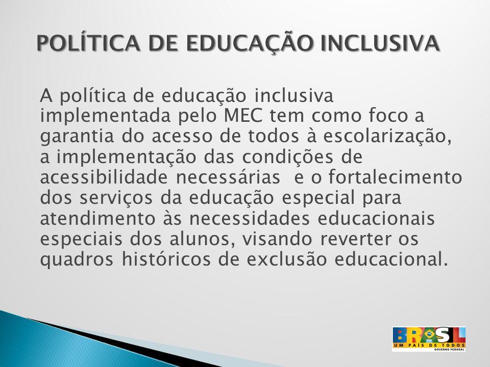 A política de educação inclusiva implementada pelo MEC tem como foco a garantia do acesso de todos à escolarização, a implementação das condições de a