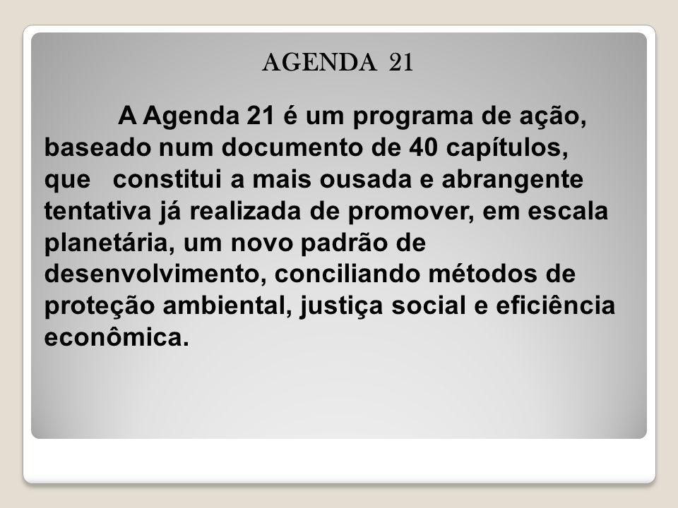 AGENDA 21 A Agenda 21 é um programa de ação, baseado num documento de 40 capítulos, que constitui a mais ousada e abrangente tentativa já realizada de promover, em escala planetária, um novo padrão de desenvolvimento, conciliando métodos de proteção ambiental, justiça social e eficiência econômica.
