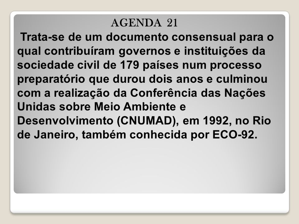 AGENDA 21 Trata-se de um documento consensual para o qual contribuíram governos e instituições da sociedade civil de 179 países num processo preparatório que durou dois anos e culminou com a realização da Conferência das Nações Unidas sobre Meio Ambiente e Desenvolvimento (CNUMAD), em 1992, no Rio de Janeiro, também conhecida por ECO-92.