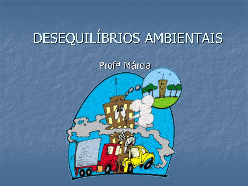 DESEQUILÍBRIOS AMBIENTAIS Profª Márcia