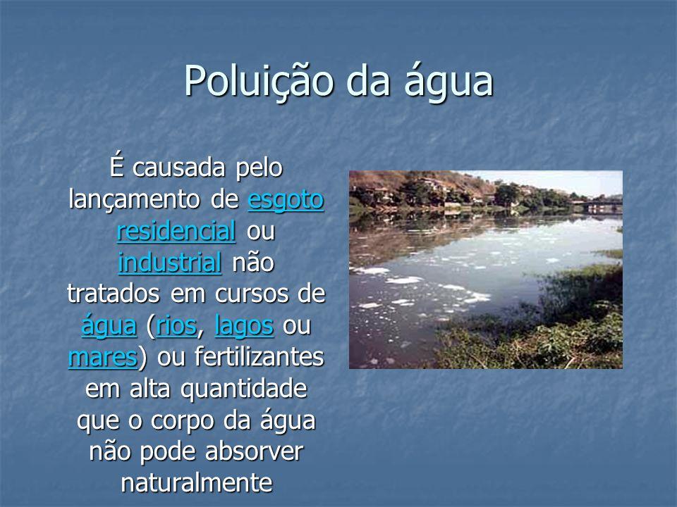 Poluição da água É causada pelo lançamento de esgoto residencial ou industrial não tratados em cursos de água (rios, lagos ou mares) ou fertilizantes