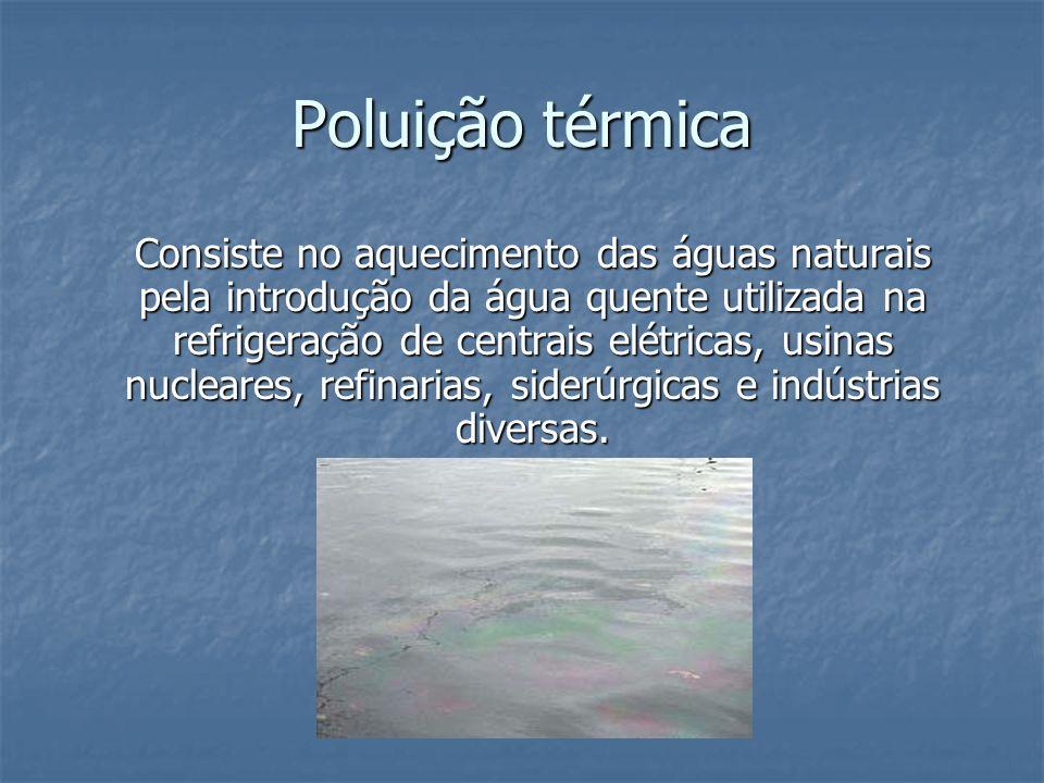Poluição térmica Consiste no aquecimento das águas naturais pela introdução da água quente utilizada na refrigeração de centrais elétricas, usinas nuc