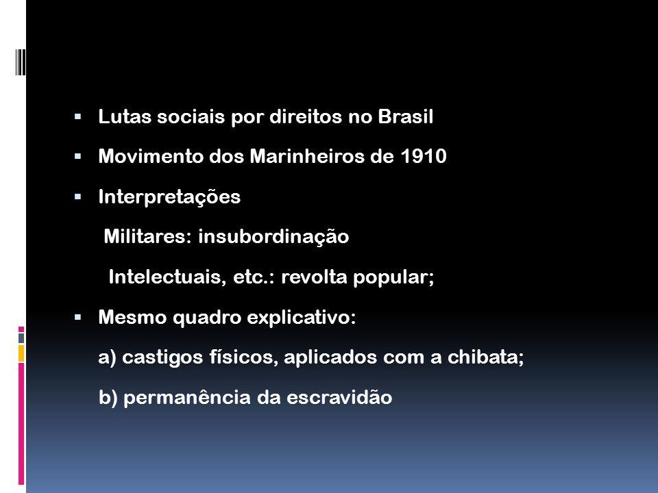 Lutas sociais por direitos no Brasil Movimento dos Marinheiros de 1910 Interpretações Militares: insubordinação Intelectuais, etc.: revolta popular; M
