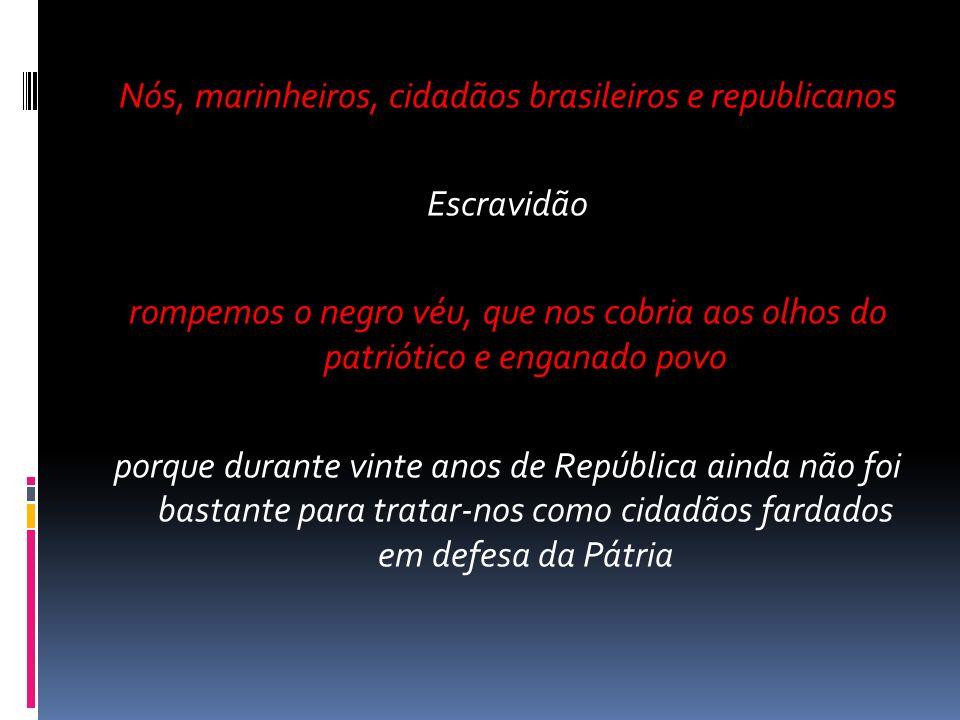 Nós, marinheiros, cidadãos brasileiros e republicanos Escravidão rompemos o negro véu, que nos cobria aos olhos do patriótico e enganado povo porque d
