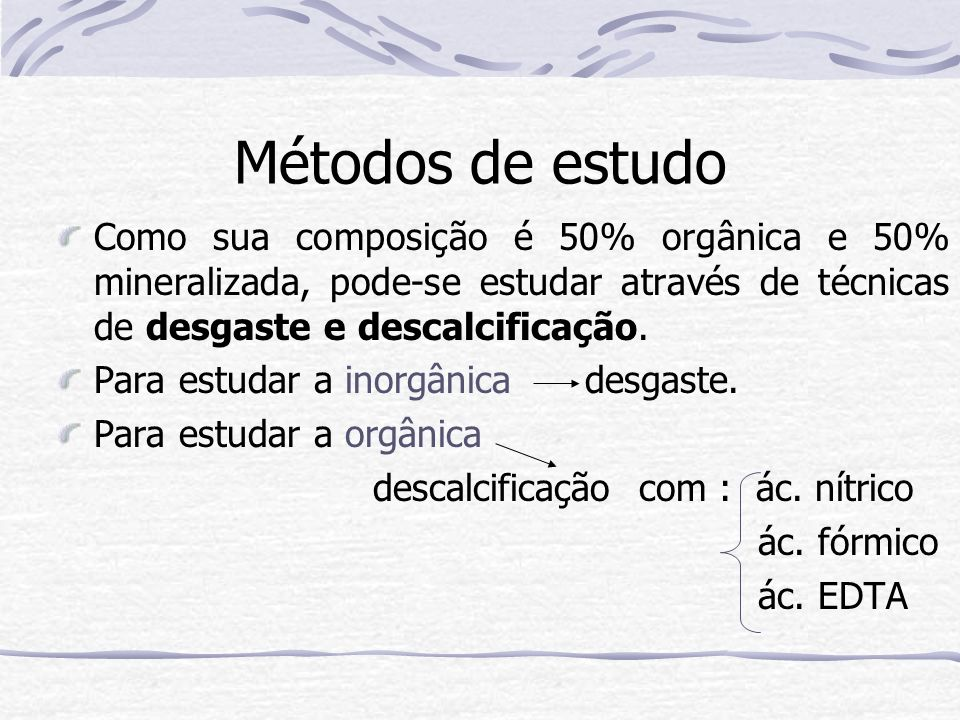 Métodos de estudo Como sua composição é 50% orgânica e 50% mineralizada, pode-se estudar através de técnicas de desgaste e descalcificação. Para estud