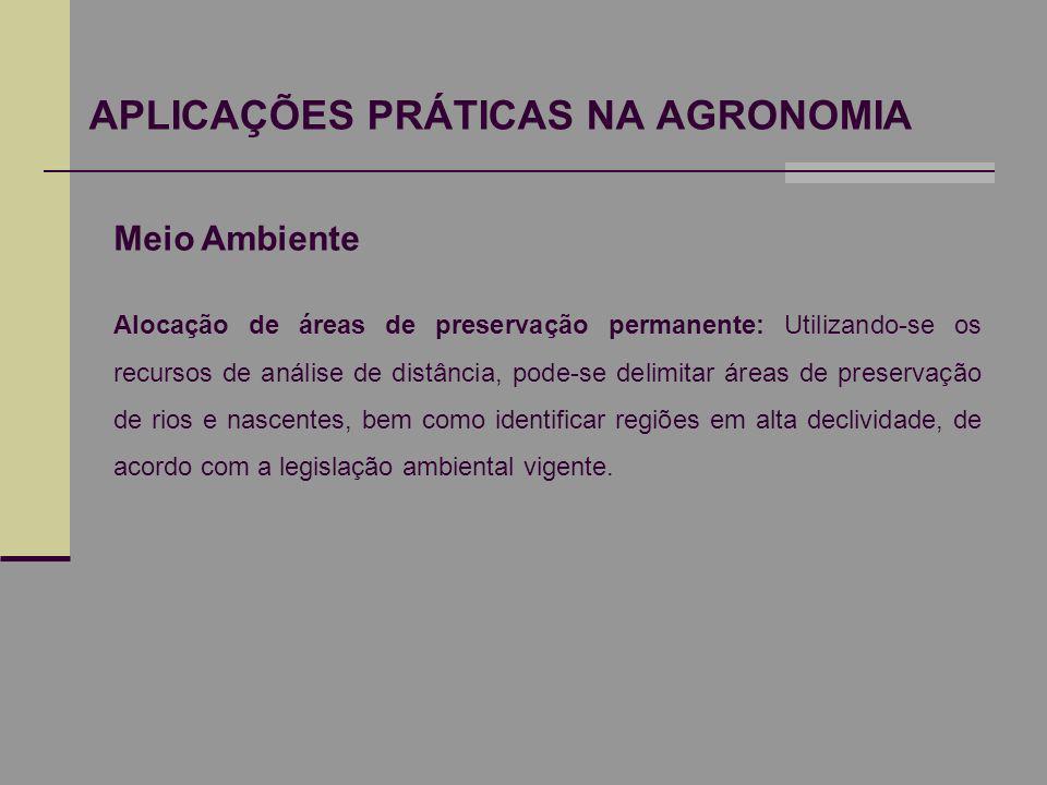 APLICAÇÕES PRÁTICAS NA AGRONOMIA Meio Ambiente Alocação de áreas de preservação permanente: Utilizando-se os recursos de análise de distância, pode-se