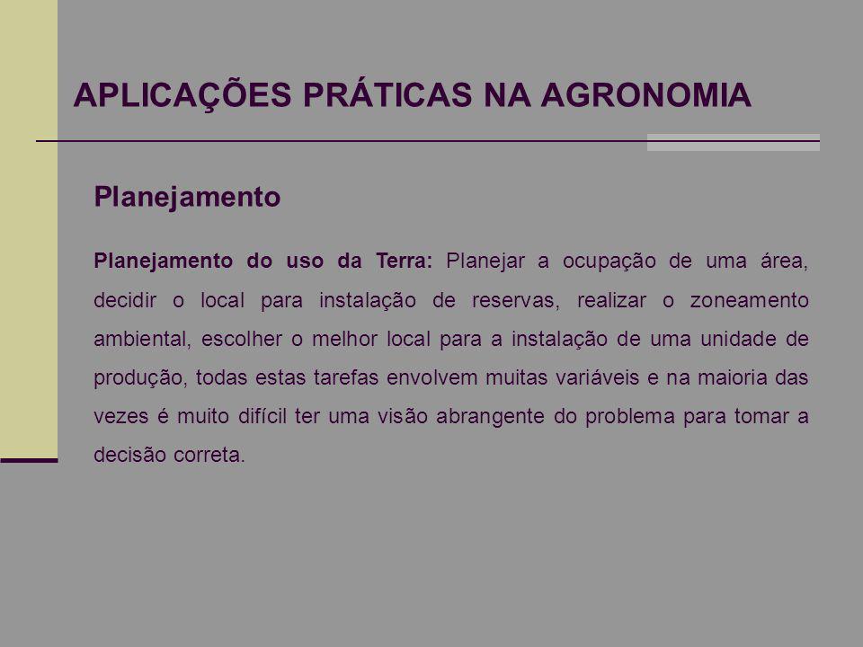 APLICAÇÕES PRÁTICAS NA AGRONOMIA Planejamento Planejamento do uso da Terra: Planejar a ocupação de uma área, decidir o local para instalação de reserv