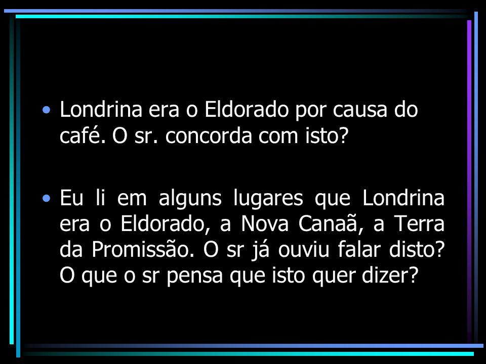 Londrina era o Eldorado por causa do café. O sr. concorda com isto? Eu li em alguns lugares que Londrina era o Eldorado, a Nova Canaã, a Terra da Prom