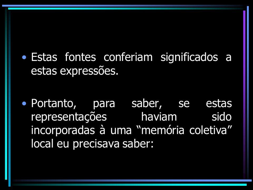 Estas fontes conferiam significados a estas expressões. Portanto, para saber, se estas representações haviam sido incorporadas à uma memória coletiva