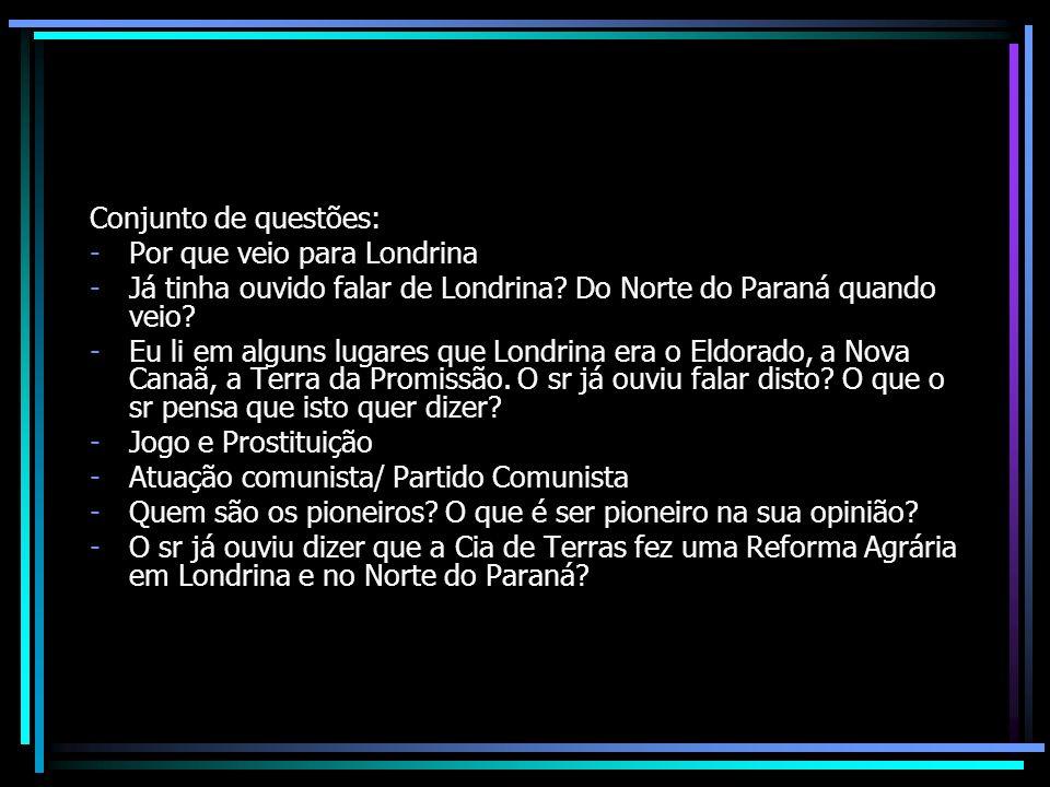 Conjunto de questões: -Por que veio para Londrina -Já tinha ouvido falar de Londrina? Do Norte do Paraná quando veio? -Eu li em alguns lugares que Lon
