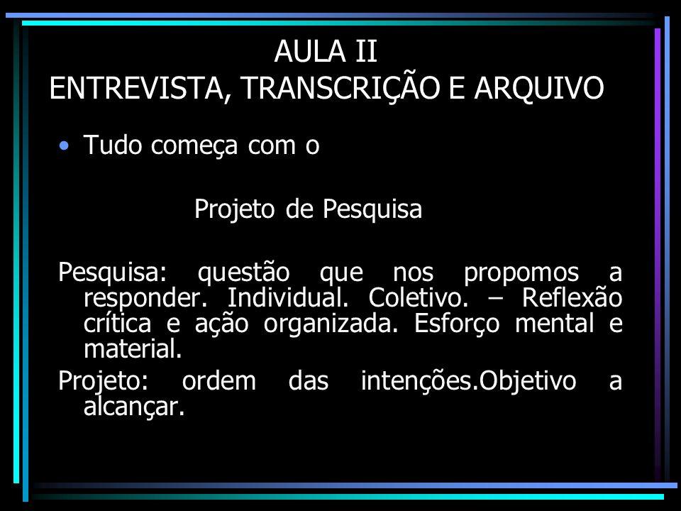 AULA II ENTREVISTA, TRANSCRIÇÃO E ARQUIVO Tudo começa com o Projeto de Pesquisa Pesquisa: questão que nos propomos a responder. Individual. Coletivo.