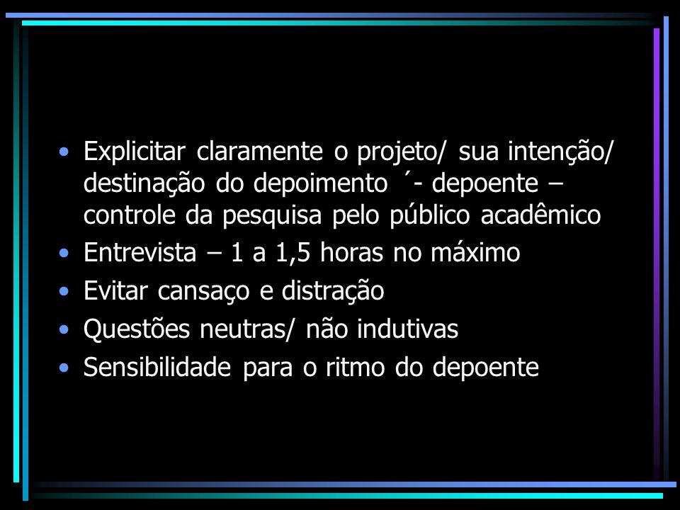 Explicitar claramente o projeto/ sua intenção/ destinação do depoimento ´- depoente – controle da pesquisa pelo público acadêmico Entrevista – 1 a 1,5