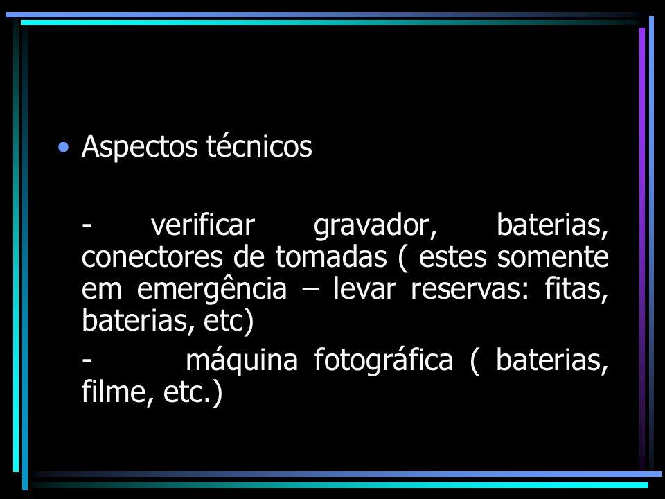 Aspectos técnicos - verificar gravador, baterias, conectores de tomadas ( estes somente em emergência – levar reservas: fitas, baterias, etc) - máquin