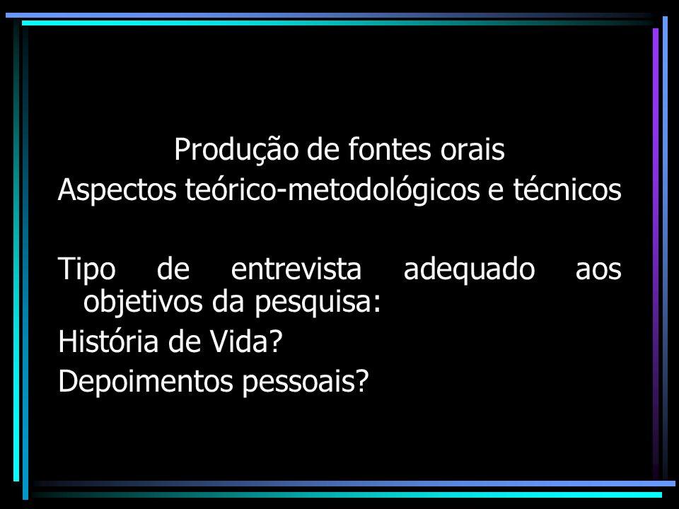 Produção de fontes orais Aspectos teórico-metodológicos e técnicos Tipo de entrevista adequado aos objetivos da pesquisa: História de Vida? Depoimento