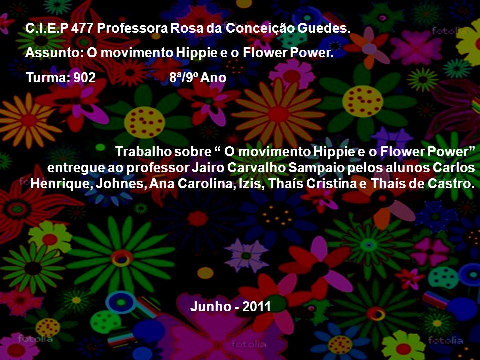 C.I.E.P 477 Professora Rosa da Conceição Guedes. Assunto: O movimento Hippie e o Flower Power. Turma: 902 8ª/9º Ano Trabalho sobre O movimento Hippie