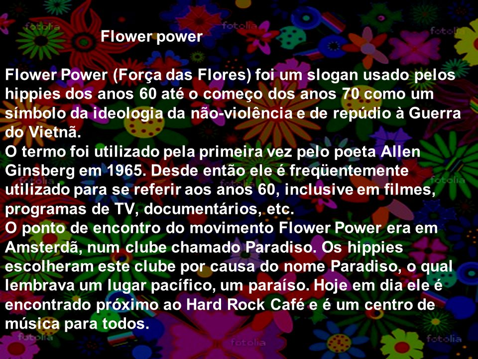 Flower power Flower Power (Força das Flores) foi um slogan usado pelos hippies dos anos 60 até o começo dos anos 70 como um símbolo da ideologia da nã