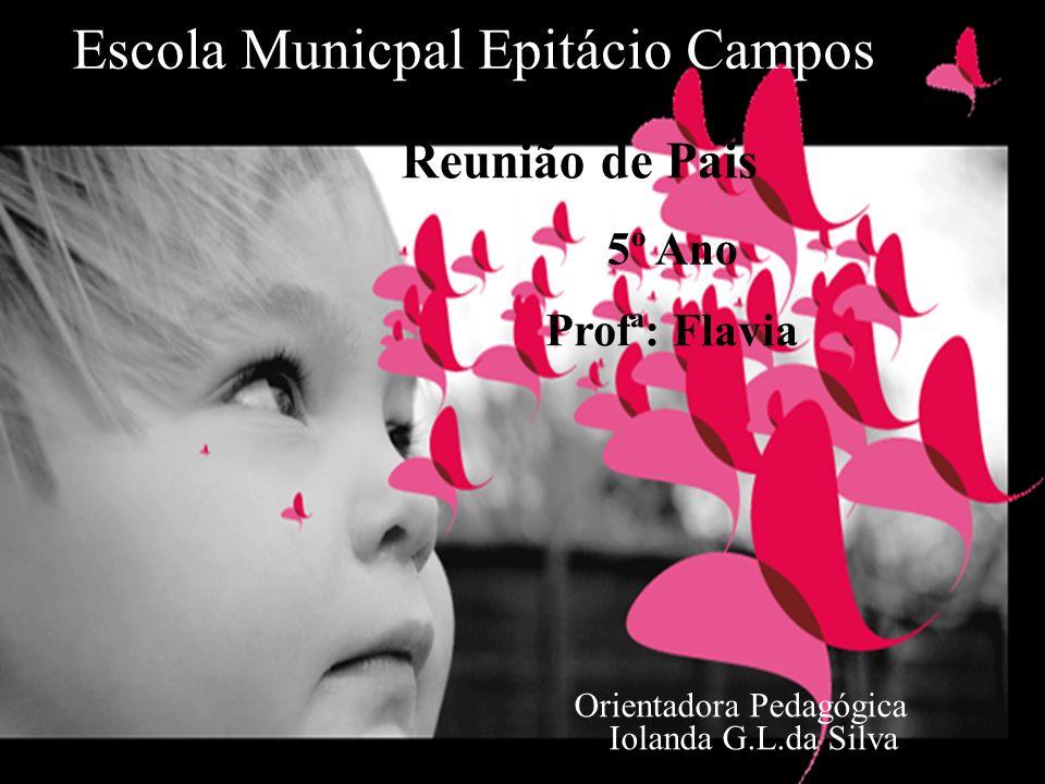 Escola Municpal Epitácio Campos Reunião de Pais Orientadora Pedagógica Iolanda G.L.da Silva 5º Ano Profª: Flavia