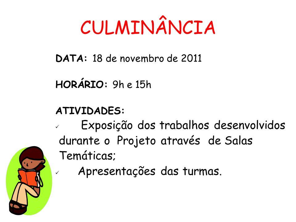 CULMINÂNCIA DATA: 18 de novembro de 2011 HORÁRIO: 9h e 15h ATIVIDADES: Exposição dos trabalhos desenvolvidos durante o Projeto através de Salas Temáti