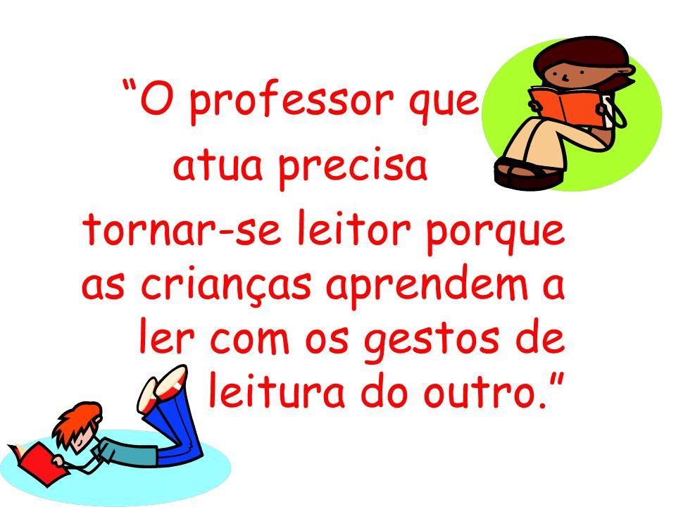 O professor que atua precisa tornar-se leitor porque as crianças aprendem a ler com os gestos de leitura do outro.