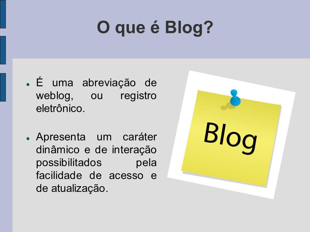 O que é Blog? É uma abreviação de weblog, ou registro eletrônico. Apresenta um caráter dinâmico e de interação possibilitados pela facilidade de acess