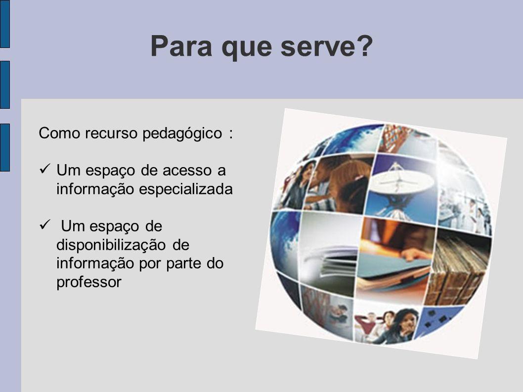 Para que serve? Como recurso pedagógico : Um espaço de acesso a informação especializada Um espaço de disponibilização de informação por parte do prof