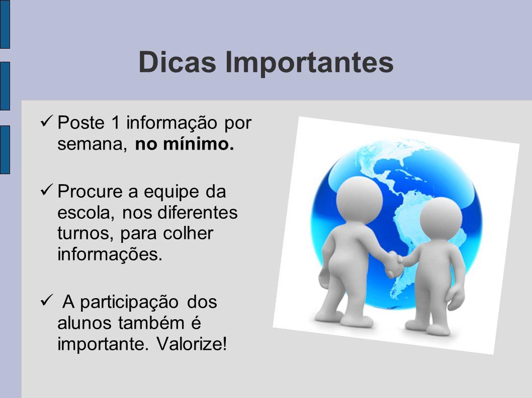 Dicas Importantes Poste 1 informação por semana, no mínimo. Procure a equipe da escola, nos diferentes turnos, para colher informações. A participação