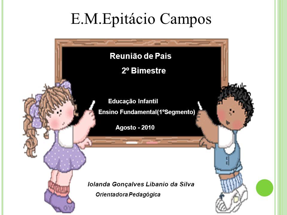 Reunião de Pais 2º Bimestre Educação Infantil Ensino Fundamental(1ºSegmento) E.M.Epitácio Campos Agosto - 2010 Iolanda Gonçalves Libanio da Silva Orie