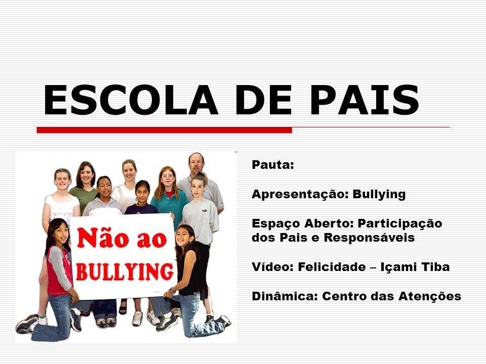 ESCOLA DE PAIS Pauta: Apresentação: Bullying Espaço Aberto: Participação dos Pais e Responsáveis Vídeo: Felicidade – Içami Tiba Dinâmica: Centro das Atenções