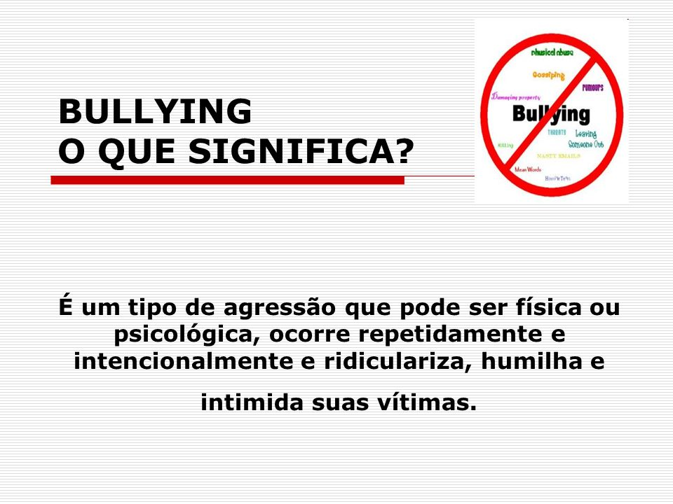 BULLYING O O QUE SIGNIFICA? É um tipo de agressão que pode ser física ou psicológica, ocorre repetidamente e intencionalmente e ridiculariza, humilha