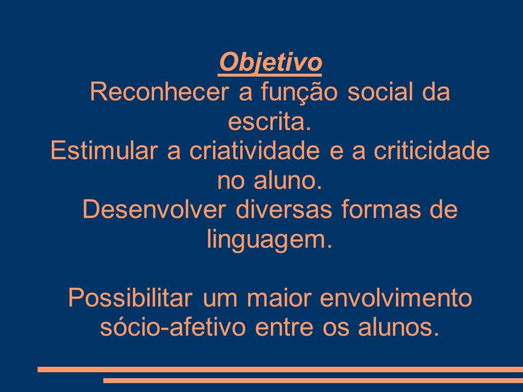 Objetivo Reconhecer a função social da escrita. Estimular a criatividade e a criticidade no aluno. Desenvolver diversas formas de linguagem. Possibili