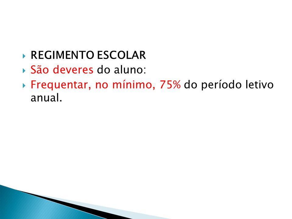 REGIMENTO ESCOLAR São deveres do aluno: Frequentar, no mínimo, 75% do período letivo anual.