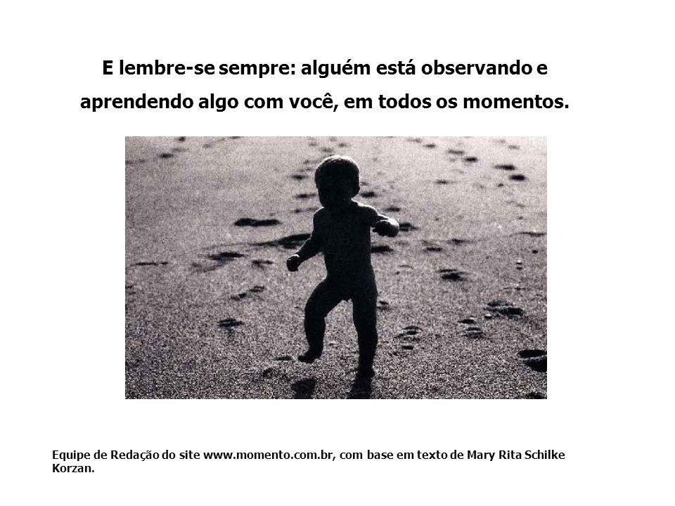 E lembre-se sempre: alguém está observando e aprendendo algo com você, em todos os momentos. Equipe de Redação do site www.momento.com.br, com base em