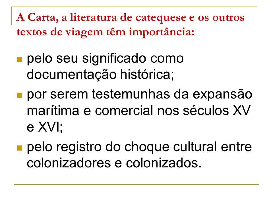 A Carta, a literatura de catequese e os outros textos de viagem têm importância: pelo seu significado como documentação histórica; por serem testemunh