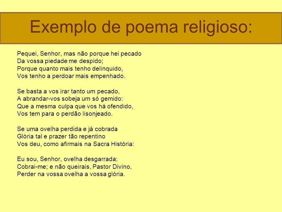 Exemplo de poema religioso: Pequei, Senhor, mas não porque hei pecado Da vossa piedade me despido; Porque quanto mais tenho delinquido, Vos tenho a perdoar mais empenhado.