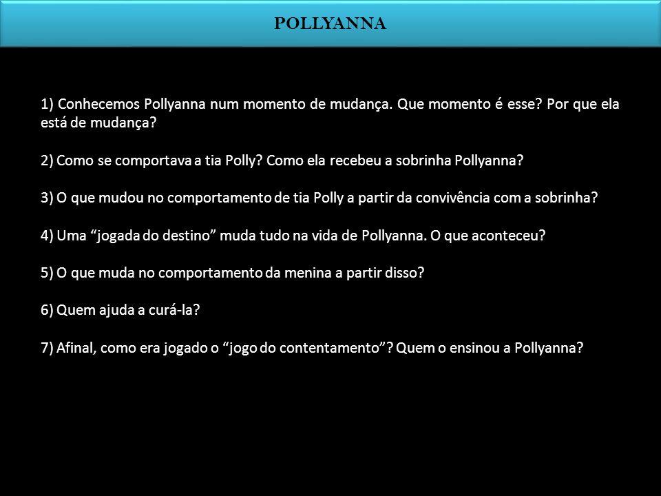 POLLYANNA 1) Conhecemos Pollyanna num momento de mudança. Que momento é esse? Por que ela está de mudança? 2) Como se comportava a tia Polly? Como ela