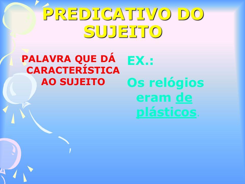PREDICATIVO DO SUJEITO PALAVRA QUE DÁ CARACTERÍSTICA AO SUJEITO EX.: Os relógios eram de plásticos.