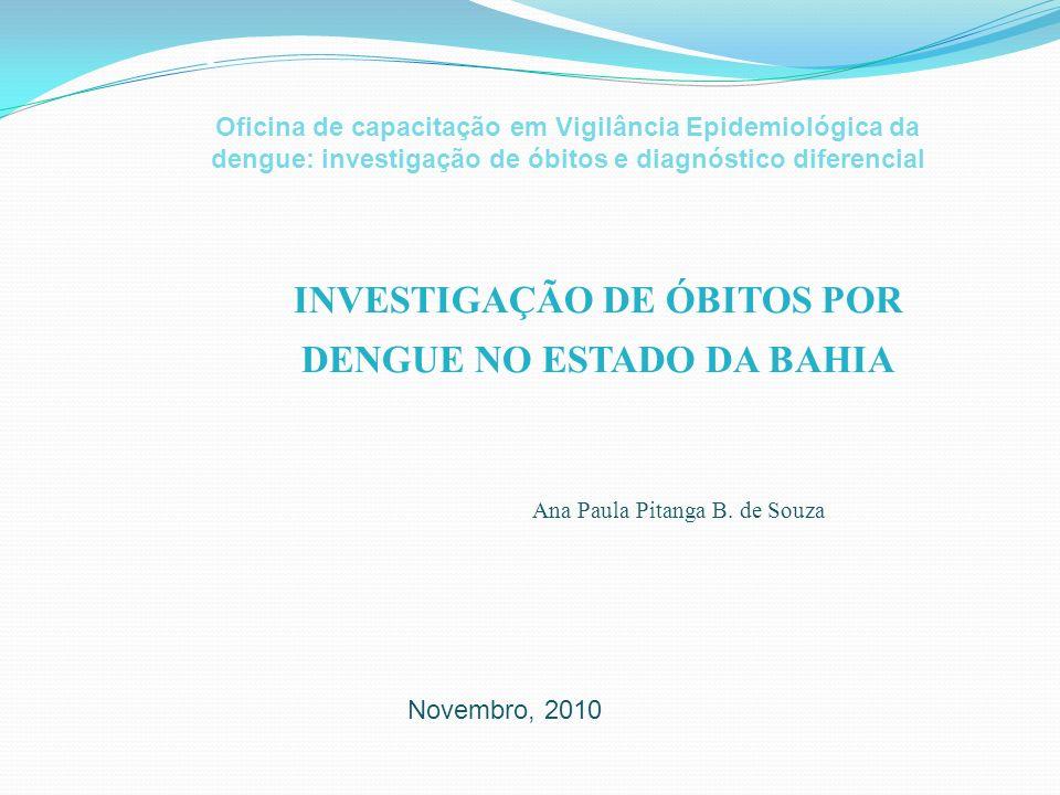 INVESTIGAÇÃO DE ÓBITOS POR DENGUE NO ESTADO DA BAHIA i Ana Paula Pitanga B. de Souza Novembro, 2010 Oficina de capacitação em Vigilância Epidemiológic