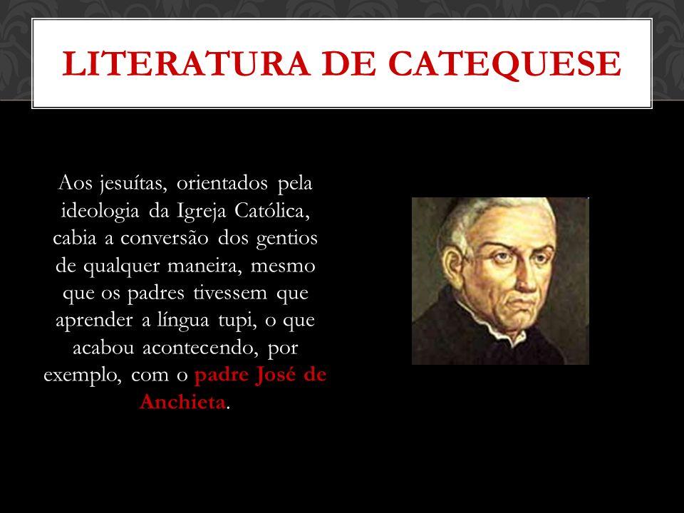 LITERATURA DE CATEQUESE Aos jesuítas, orientados pela ideologia da Igreja Católica, cabia a conversão dos gentios de qualquer maneira, mesmo que os pa