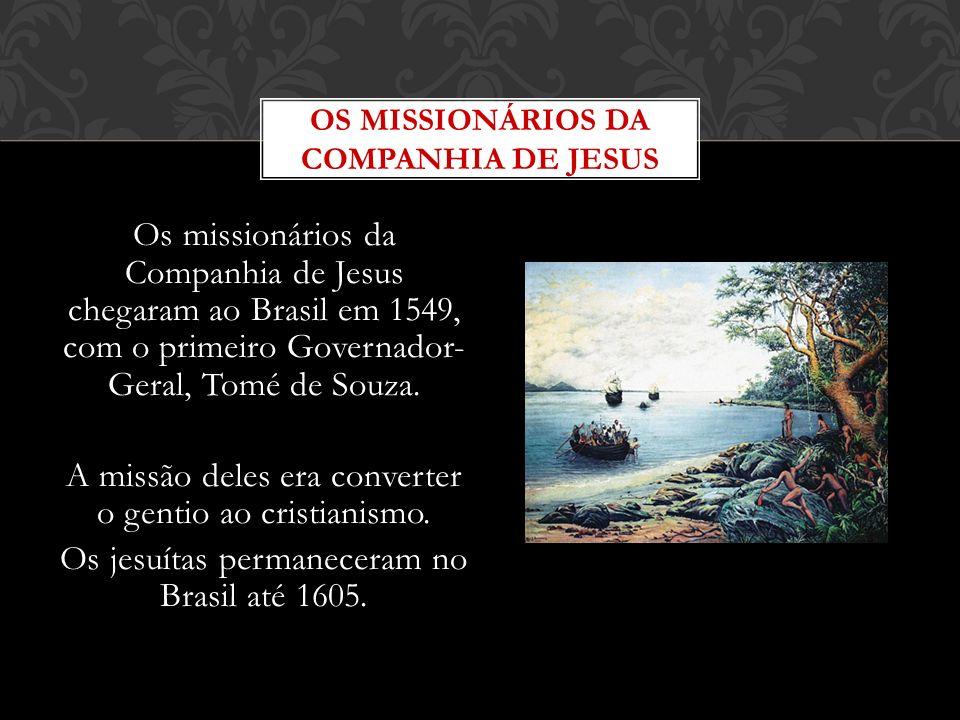 Os missionários da Companhia de Jesus chegaram ao Brasil em 1549, com o primeiro Governador- Geral, Tomé de Souza. A missão deles era converter o gent