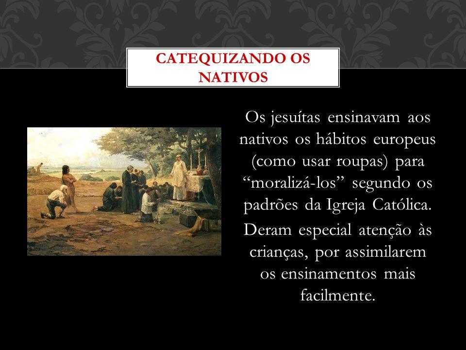 Os jesuítas ensinavam aos nativos os hábitos europeus (como usar roupas) para moralizá-los segundo os padrões da Igreja Católica. Deram especial atenç