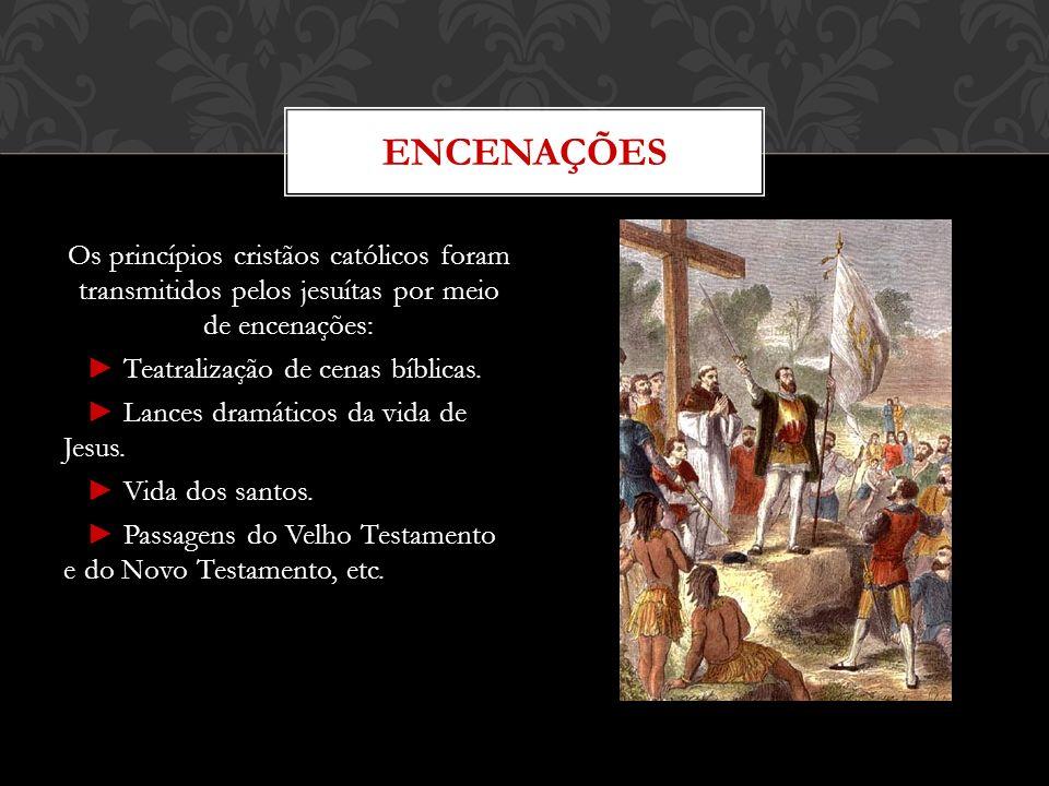 Os princípios cristãos católicos foram transmitidos pelos jesuítas por meio de encenações: Teatralização de cenas bíblicas. Lances dramáticos da vida
