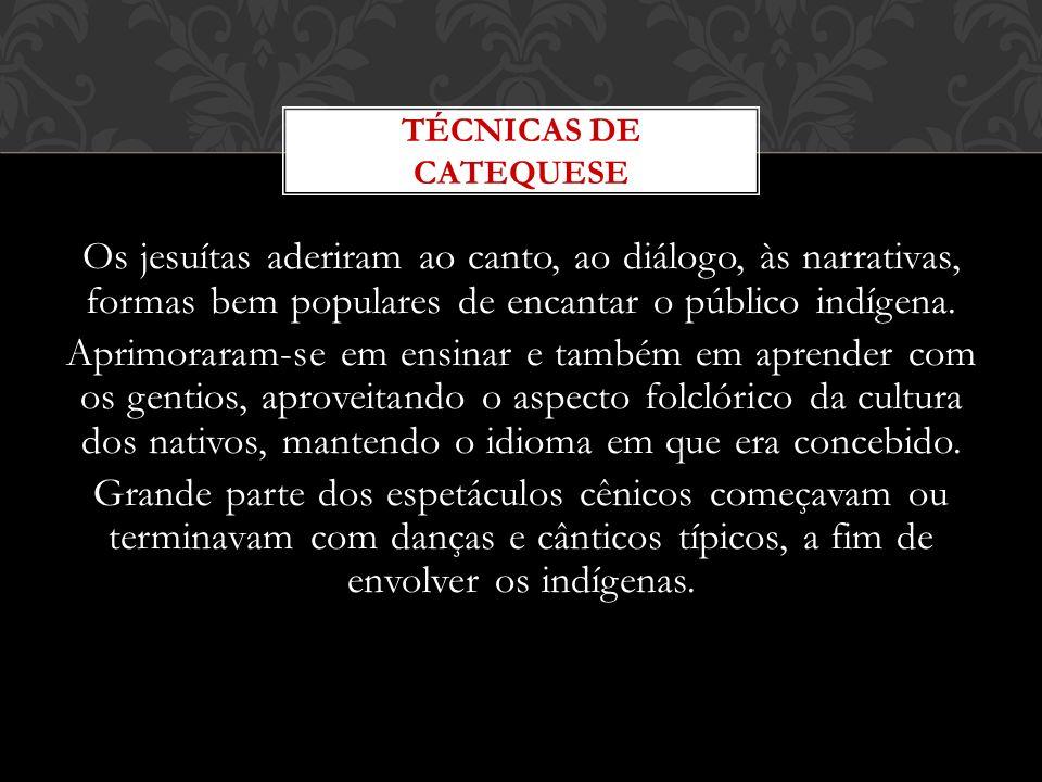 Os jesuítas aderiram ao canto, ao diálogo, às narrativas, formas bem populares de encantar o público indígena. Aprimoraram-se em ensinar e também em a
