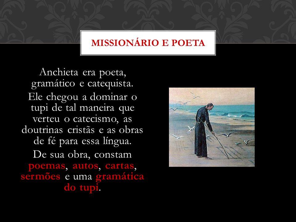 Anchieta era poeta, gramático e catequista. Ele chegou a dominar o tupi de tal maneira que verteu o catecismo, as doutrinas cristãs e as obras de fé p