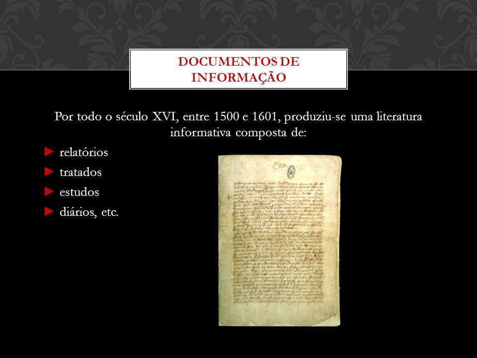 Por todo o século XVI, entre 1500 e 1601, produziu-se uma literatura informativa composta de: relatórios tratados estudos diários, etc. DOCUMENTOS DE