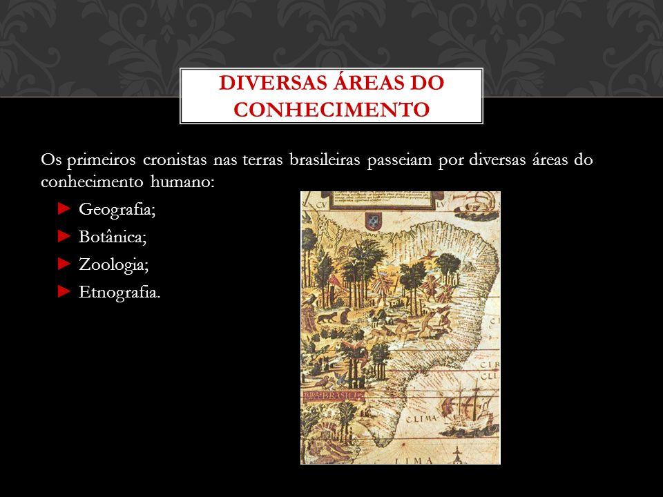 Os primeiros cronistas nas terras brasileiras passeiam por diversas áreas do conhecimento humano: Geografia; Botânica; Zoologia; Etnografia. DIVERSAS