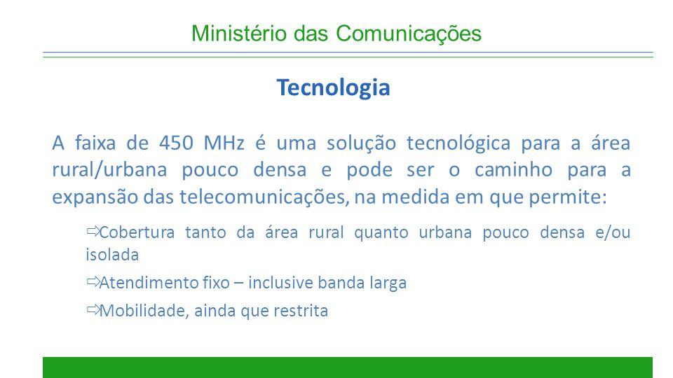 Ministério das Comunicações Tecnologia A faixa de 450 MHz é uma solução tecnológica para a área rural/urbana pouco densa e pode ser o caminho para a e